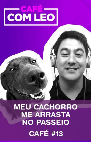 Café com Leo #13 - Meu cachorro me arrasta no passeio