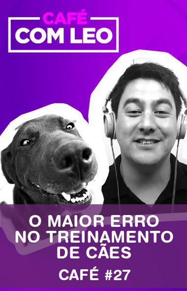 Café com Leo #27 -  Esse e o maior erro cometido no treinamento de cães
