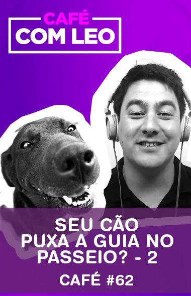 Café com Leo #62 - Seu cão puxa a guia no passeio? - Parte 2